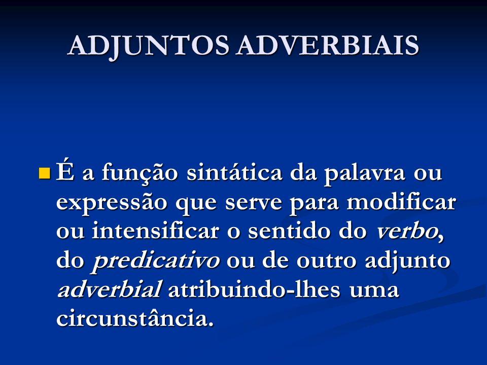 ADJUNTOS ADVERBIAIS É a função sintática da palavra ou expressão que serve para modificar ou intensificar o sentido do verbo, do predicativo ou de out