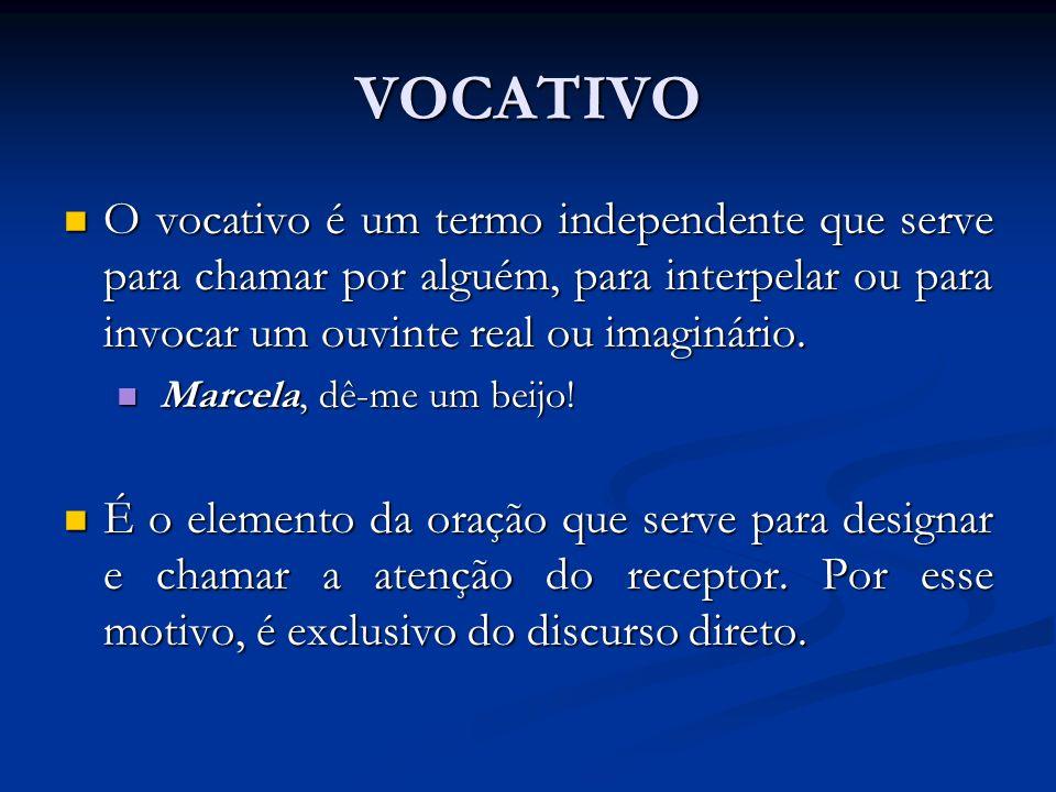VOCATIVO O vocativo é um termo independente que serve para chamar por alguém, para interpelar ou para invocar um ouvinte real ou imaginário. O vocativ