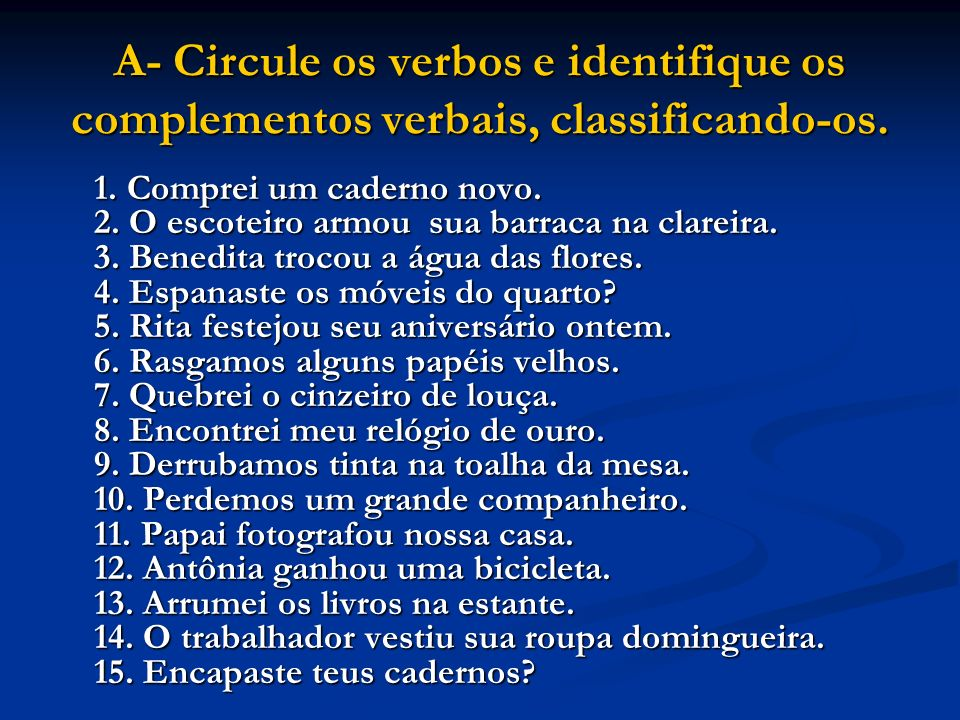 A- Circule os verbos e identifique os complementos verbais, classificando-os. 1. Comprei um caderno novo. 2. O escoteiro armou sua barraca na clareira