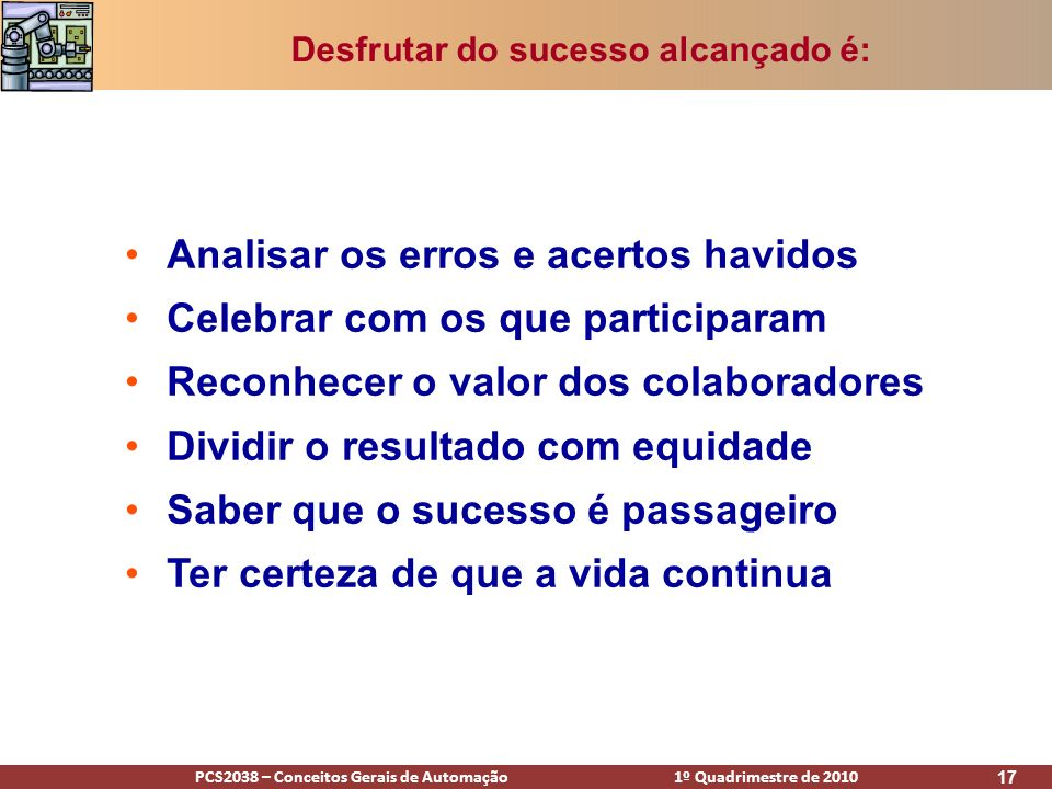 PCS2038 – Conceitos Gerais de Automação 1º Quadrimestre de 2010 17 Desfrutar do sucesso alcançado é: Analisar os erros e acertos havidos Celebrar com