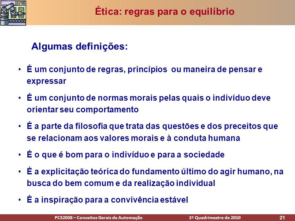PCS2038 – Conceitos Gerais de Automação 1º Quadrimestre de 2010 21 Ética: regras para o equilíbrio É um conjunto de regras, princípios ou maneira de p