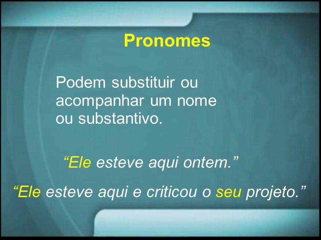 Pronomes Podem substituir ou acompanhar um nome ou substantivo. Ele esteve aqui ontem. Ele esteve aqui e criticou o seu projeto.
