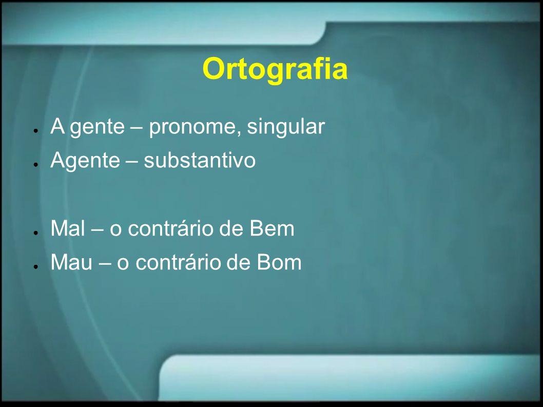 Ortografia A gente – pronome, singular Agente – substantivo Mal – o contrário de Bem Mau – o contrário de Bom