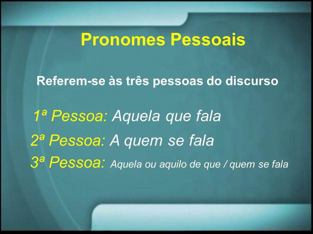 Pronomes Pessoais Referem-se às três pessoas do discurso 1ª Pessoa: Aquela que fala 2ª Pessoa: A quem se fala 3ª Pessoa: Aquela ou aquilo de que / que