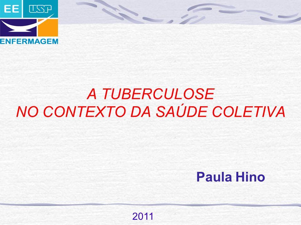 A TUBERCULOSE NO CONTEXTO DA SAÚDE COLETIVA Paula Hino 2011