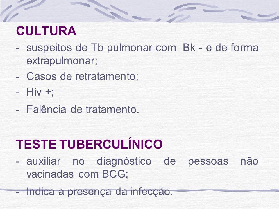 CULTURA - suspeitos de Tb pulmonar com Bk - e de forma extrapulmonar; - Casos de retratamento; - Hiv +; - Falência de tratamento. TESTE TUBERCULÍNICO