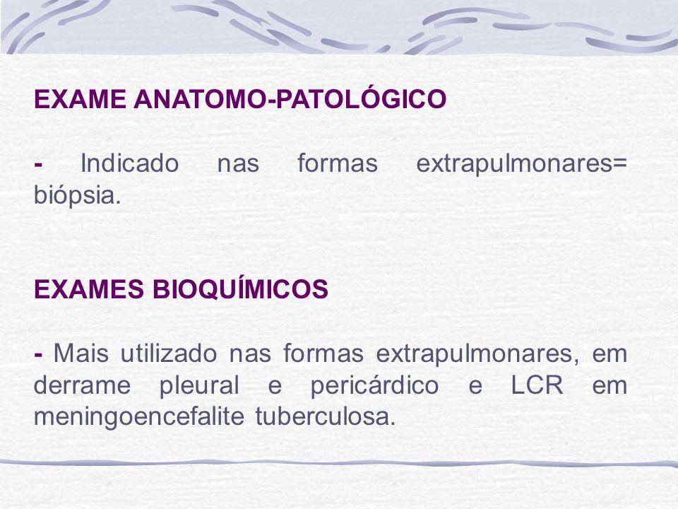 EXAME ANATOMO-PATOLÓGICO - Indicado nas formas extrapulmonares= biópsia. EXAMES BIOQUÍMICOS - Mais utilizado nas formas extrapulmonares, em derrame pl
