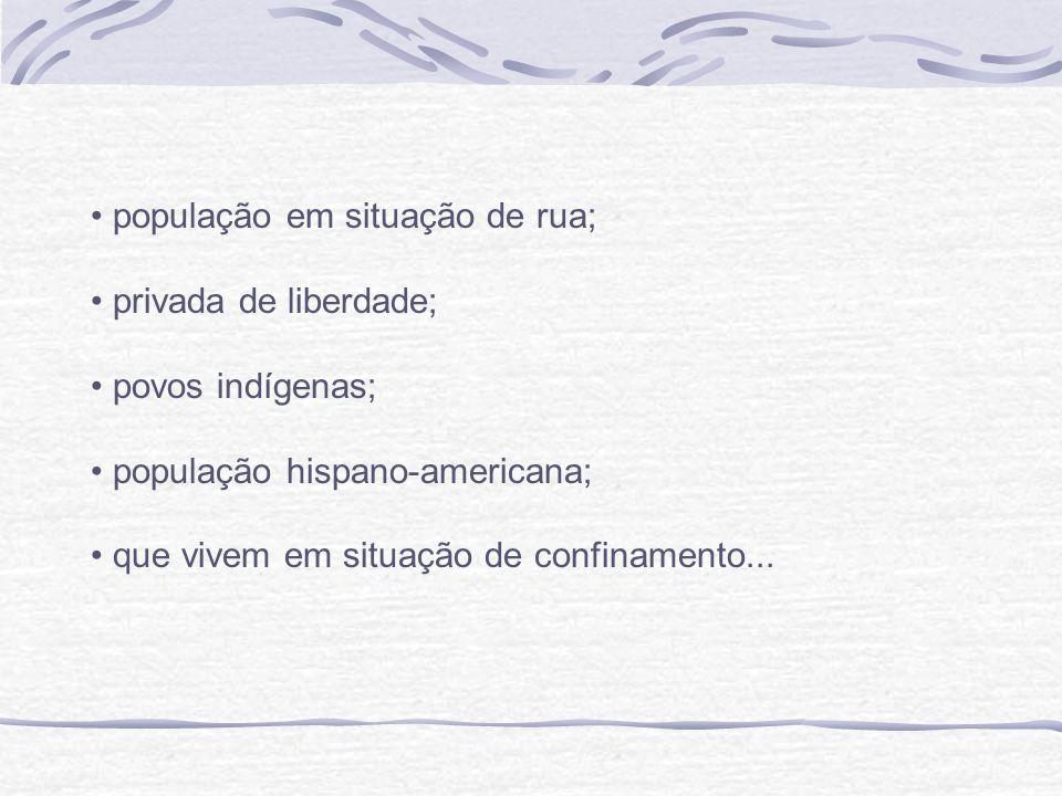 população em situação de rua; privada de liberdade; povos indígenas; população hispano-americana; que vivem em situação de confinamento...