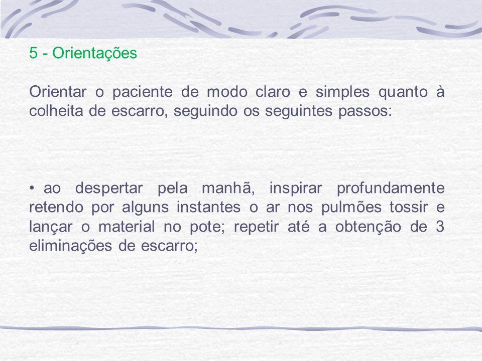 5 - Orientações Orientar o paciente de modo claro e simples quanto à colheita de escarro, seguindo os seguintes passos: ao despertar pela manhã, inspi