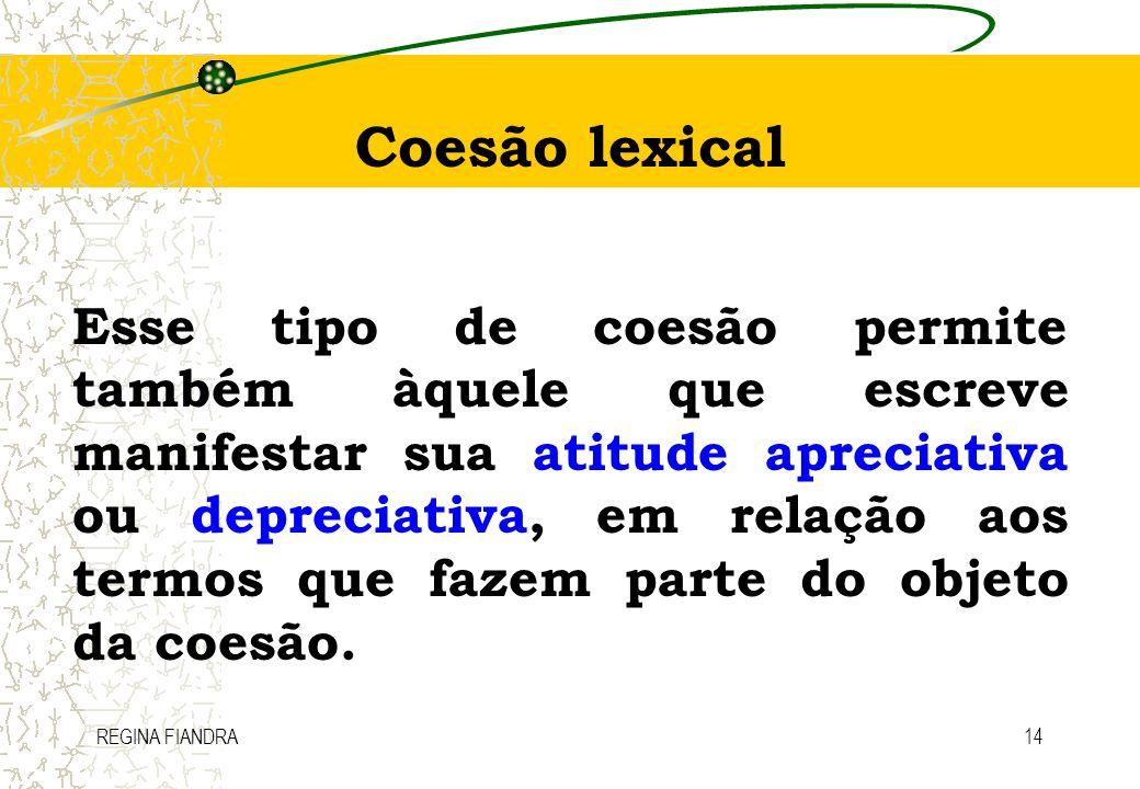 REGINA FIANDRA14 Coesão lexical Esse tipo de coesão permite também àquele que escreve manifestar sua atitude apreciativa ou depreciativa, em relação a