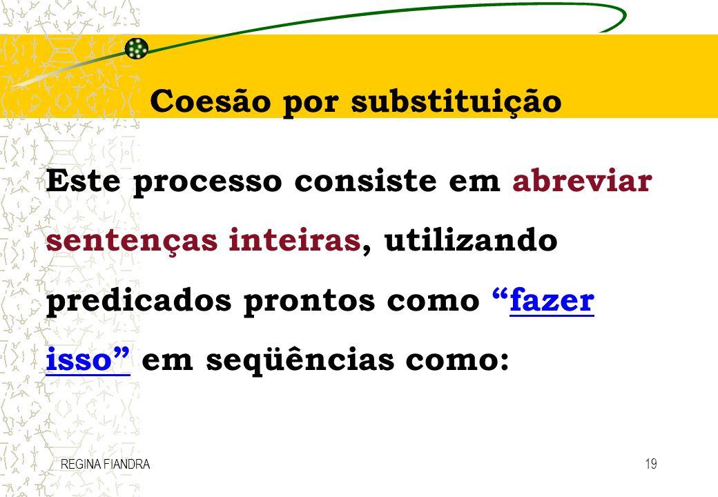 REGINA FIANDRA19 Coesão por substituição Este processo consiste em abreviar sentenças inteiras, utilizando predicados prontos como fazer isso em seqüê