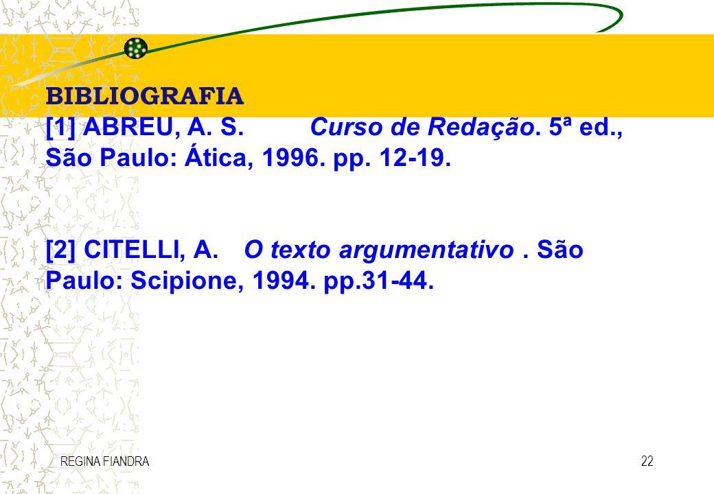 REGINA FIANDRA22 BIBLIOGRAFIA [1] ABREU, A. S.Curso de Redação. 5ª ed., São Paulo: Ática, 1996. pp. 12-19. [2] CITELLI, A.O texto argumentativo. São P