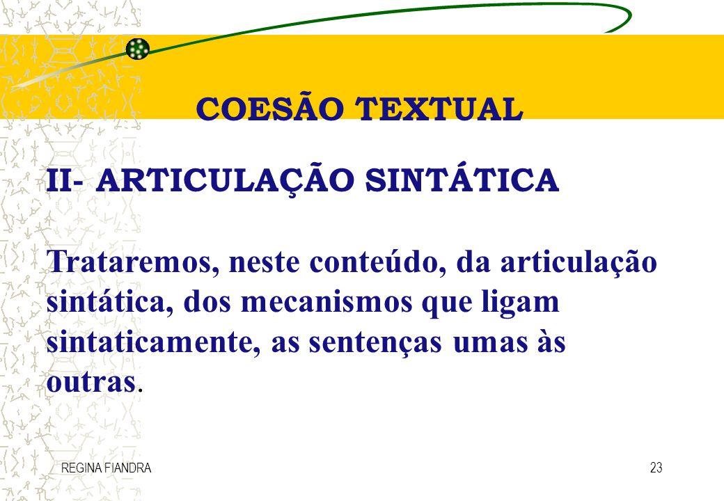 REGINA FIANDRA23 COESÃO TEXTUAL II- ARTICULAÇÃO SINTÁTICA Trataremos, neste conteúdo, da articulação sintática, dos mecanismos que ligam sintaticament