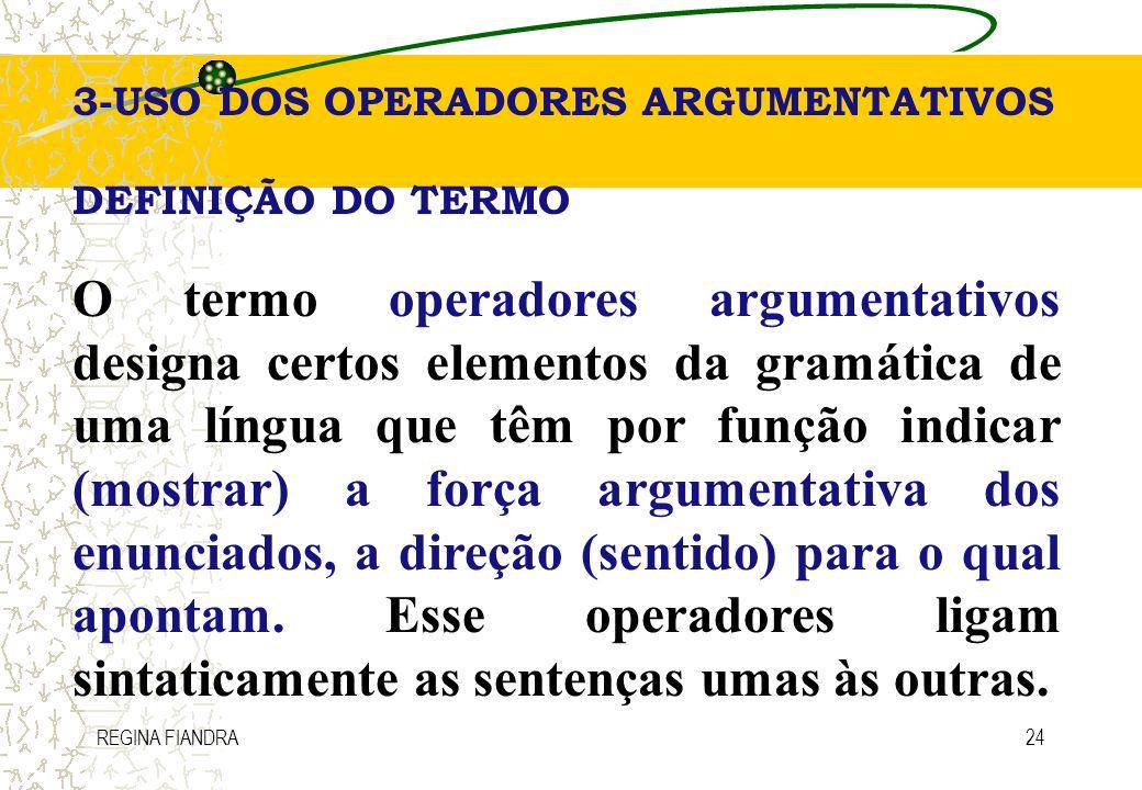 REGINA FIANDRA24 3-USO DOS OPERADORES ARGUMENTATIVOS DEFINIÇÃO DO TERMO O termo operadores argumentativos designa certos elementos da gramática de uma
