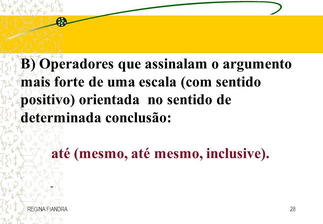 REGINA FIANDRA28 B) Operadores que assinalam o argumento mais forte de uma escala (com sentido positivo) orientada no sentido de determinada conclusão