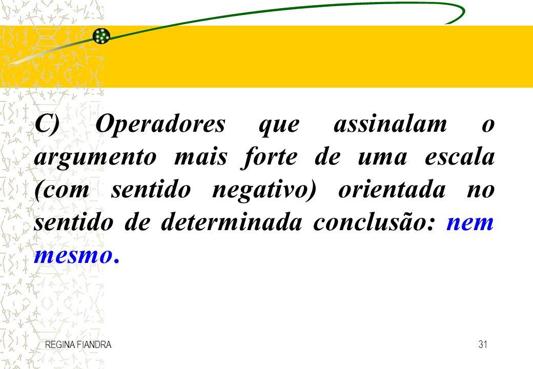 REGINA FIANDRA31 C) Operadores que assinalam o argumento mais forte de uma escala (com sentido negativo) orientada no sentido de determinada conclusão