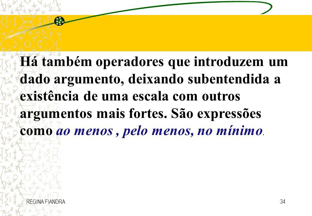 REGINA FIANDRA34 Há também operadores que introduzem um dado argumento, deixando subentendida a existência de uma escala com outros argumentos mais fo