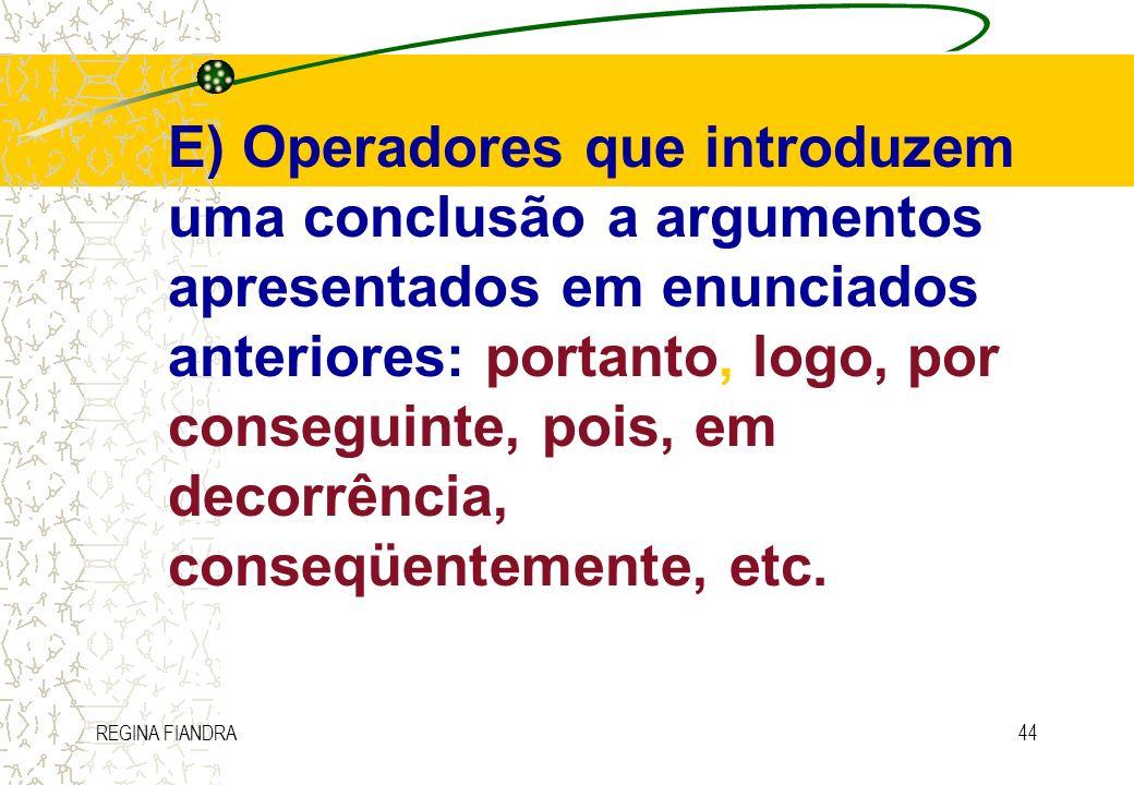 REGINA FIANDRA44 E) Operadores que introduzem uma conclusão a argumentos apresentados em enunciados anteriores: portanto, logo, por conseguinte, pois,