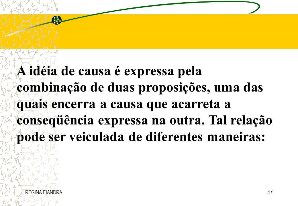 REGINA FIANDRA47 A idéia de causa é expressa pela combinação de duas proposições, uma das quais encerra a causa que acarreta a conseqüência expressa n