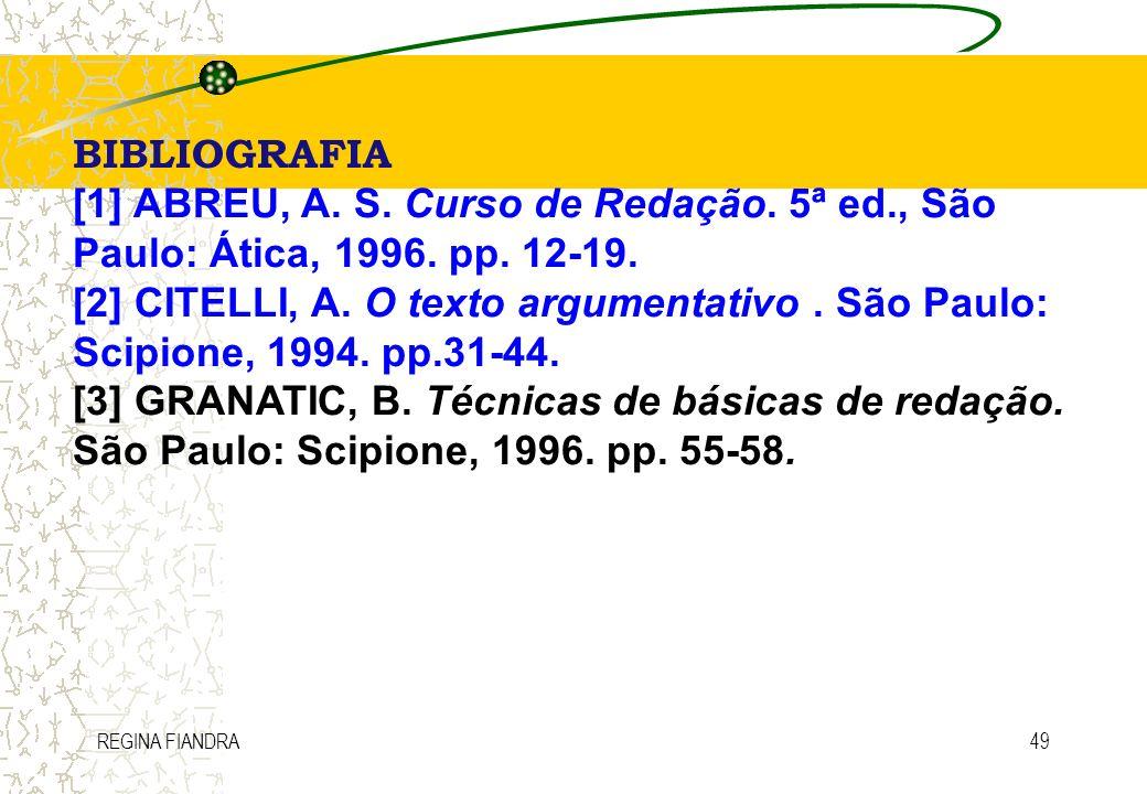 REGINA FIANDRA49 BIBLIOGRAFIA [1] ABREU, A. S. Curso de Redação. 5ª ed., São Paulo: Ática, 1996. pp. 12-19. [2] CITELLI, A. O texto argumentativo. São