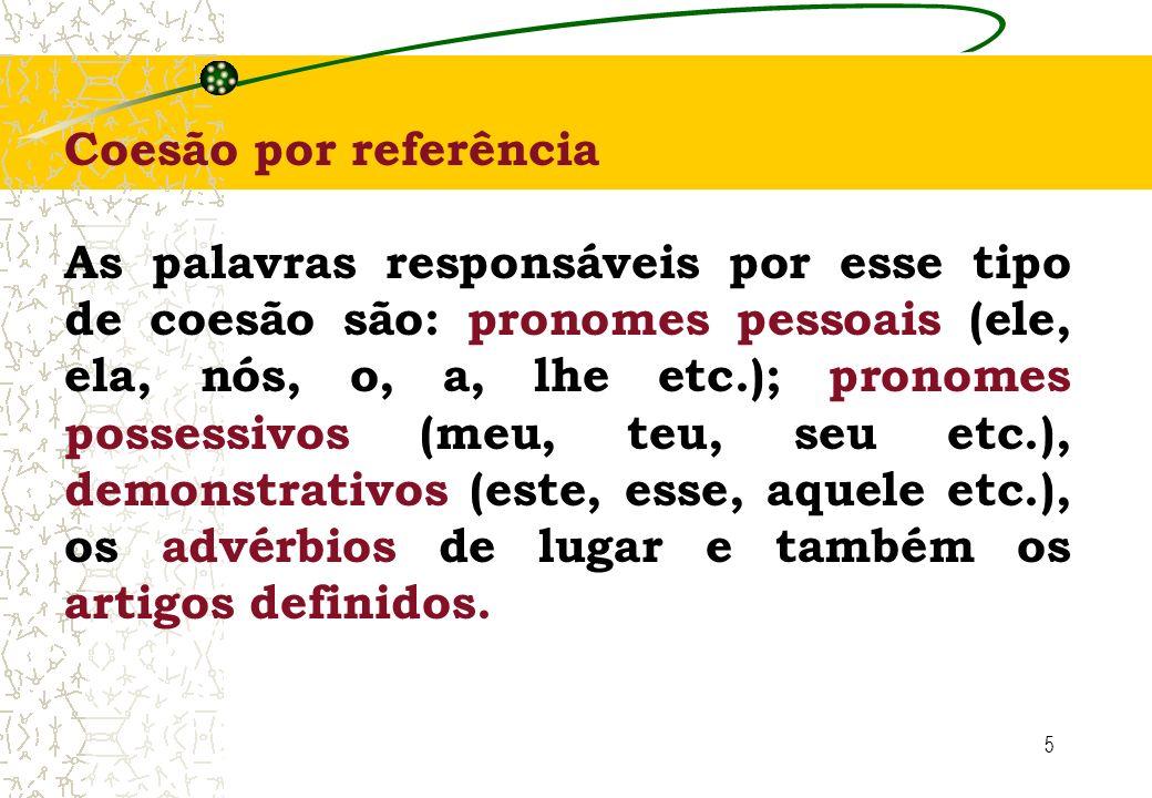5 Coesão por referência As palavras responsáveis por esse tipo de coesão são: pronomes pessoais (ele, ela, nós, o, a, lhe etc.); pronomes possessivos