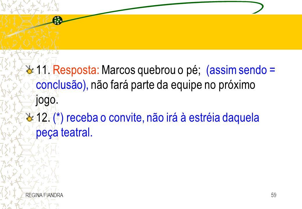 REGINA FIANDRA59 11. Resposta: Marcos quebrou o pé; (assim sendo = conclusão), não fará parte da equipe no próximo jogo. 12. (*) receba o convite, não