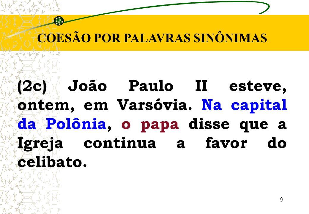 9 COESÃO POR PALAVRAS SINÔNIMAS (2c) João Paulo II esteve, ontem, em Varsóvia. Na capital da Polônia, o papa disse que a Igreja continua a favor do ce