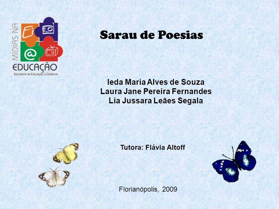 Sarau de Poesias Ieda Maria Alves de Souza Laura Jane Pereira Fernandes Lia Jussara Leães Segala Florianópolis, 2009 Tutora: Flávia Altoff