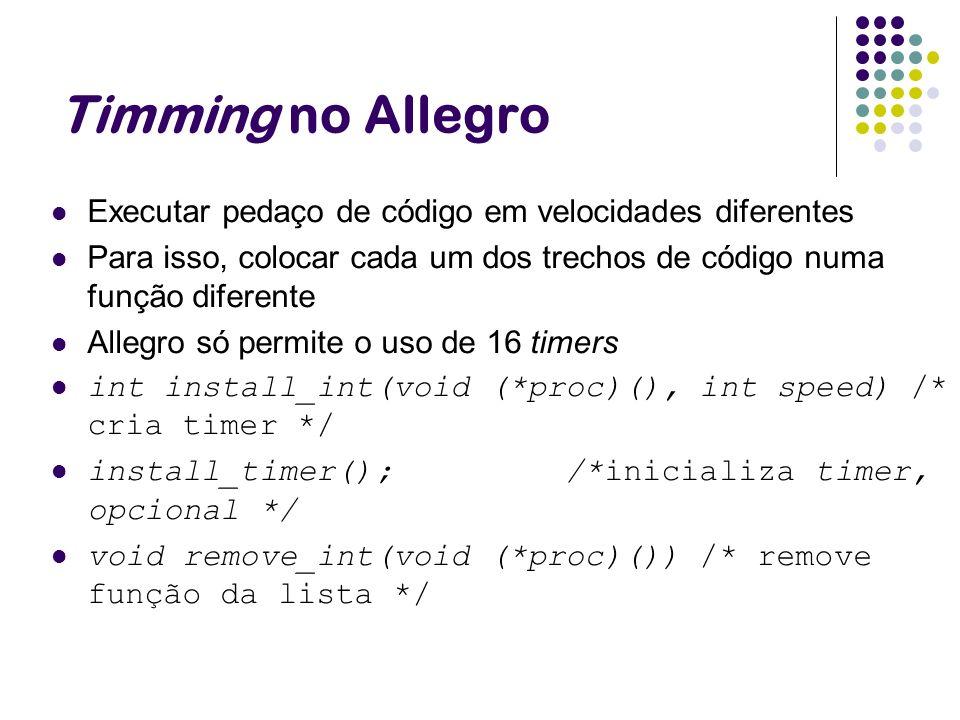 Timming no Allegro Executar pedaço de código em velocidades diferentes Para isso, colocar cada um dos trechos de código numa função diferente Allegro