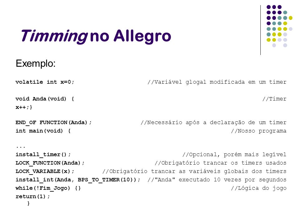Timming no Allegro Exemplo: volatile int x=0; //Variável glogal modificada em um timer void Anda(void) { //Timer x++;} END_OF FUNCTION(Anda); //Necess