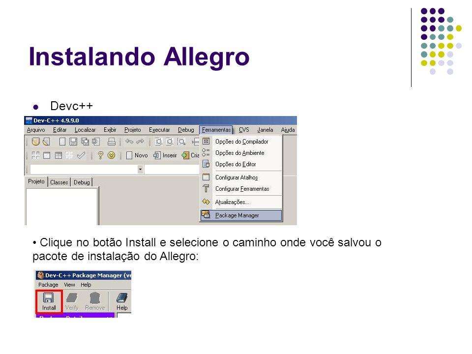 Instalando Allegro Devc++ Clique no botão Install e selecione o caminho onde você salvou o pacote de instalação do Allegro: