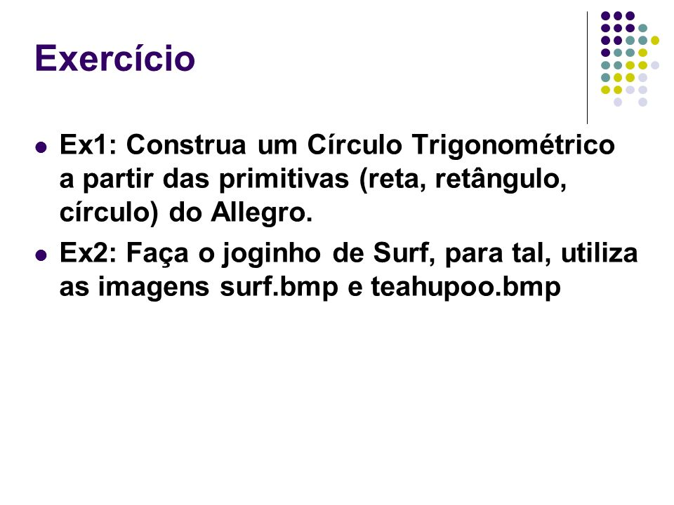 Exercício Ex1: Construa um Círculo Trigonométrico a partir das primitivas (reta, retângulo, círculo) do Allegro. Ex2: Faça o joginho de Surf, para tal