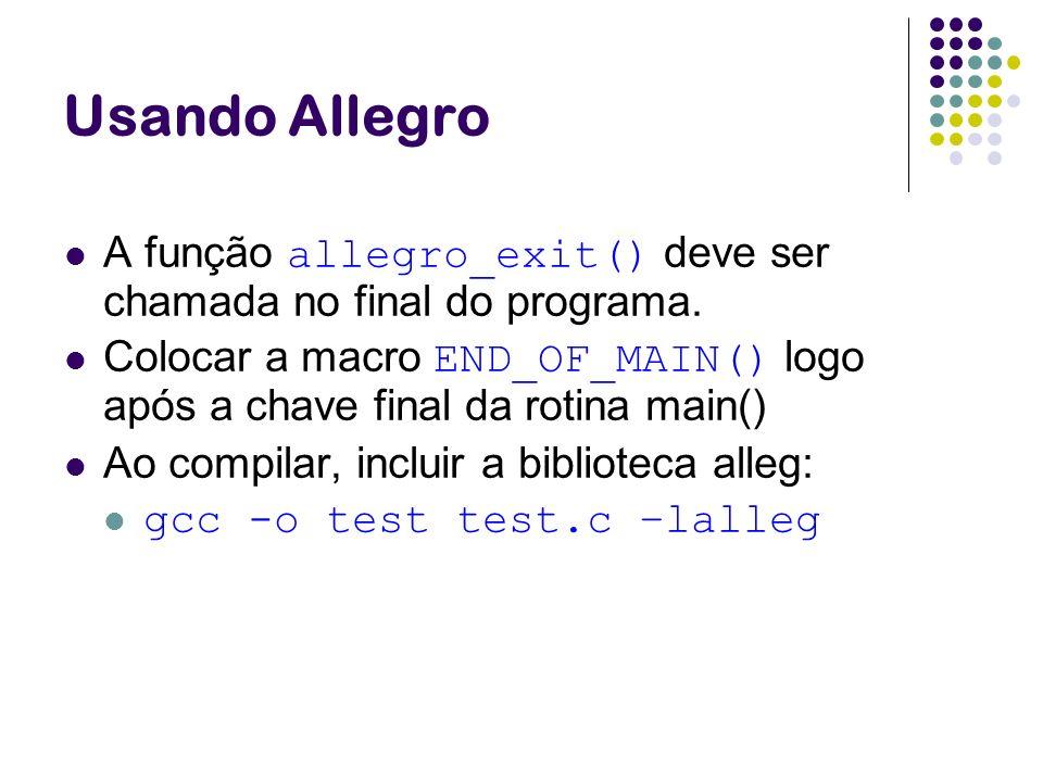 Usando Allegro A função allegro_exit() deve ser chamada no final do programa. Colocar a macro END_OF_MAIN() logo após a chave final da rotina main() A