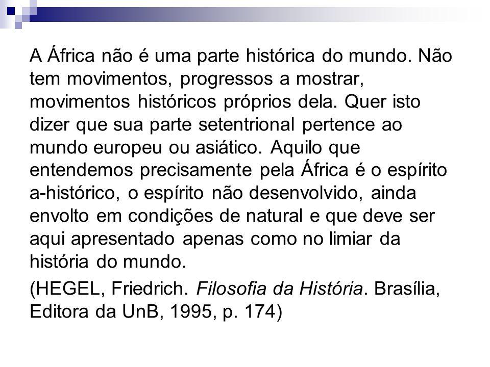 A África não é uma parte histórica do mundo. Não tem movimentos, progressos a mostrar, movimentos históricos próprios dela. Quer isto dizer que sua pa