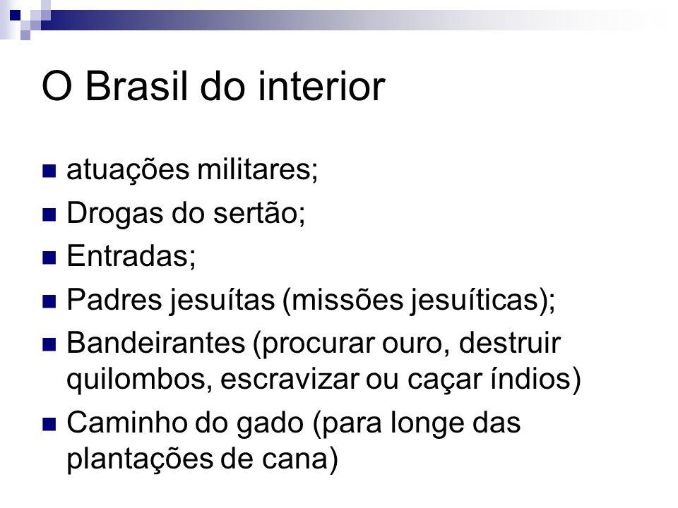 O Brasil do interior atuações militares; Drogas do sertão; Entradas; Padres jesuítas (missões jesuíticas); Bandeirantes (procurar ouro, destruir quilo