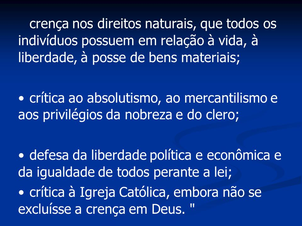 crença nos direitos naturais, que todos os indivíduos possuem em relação à vida, à liberdade, à posse de bens materiais; crítica ao absolutismo, ao me