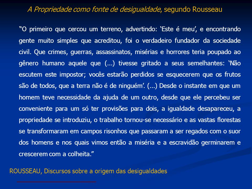 A Propriedade como fonte de desigualdade, segundo Rousseau O primeiro que cercou um terreno, advertindo: Este é meu, e encontrando gente muito simples