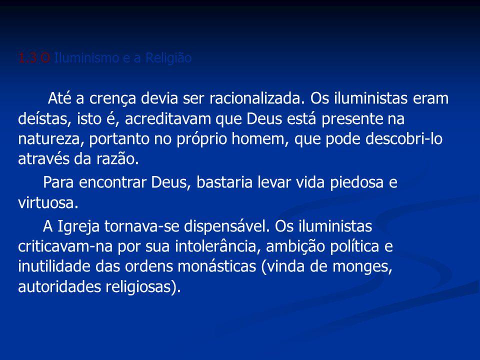 1.3 O Iluminismo e a Religião Até a crença devia ser racionalizada. Os iluministas eram deístas, isto é, acreditavam que Deus está presente na naturez