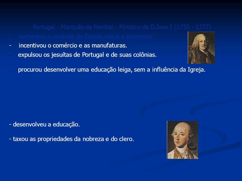 Portugal - Marquês de Pombal - Ministro de D.Jose I (1750 - 1777) - aumentou o controle do Estado sobre a economia. - incentivou o comércio e as manuf