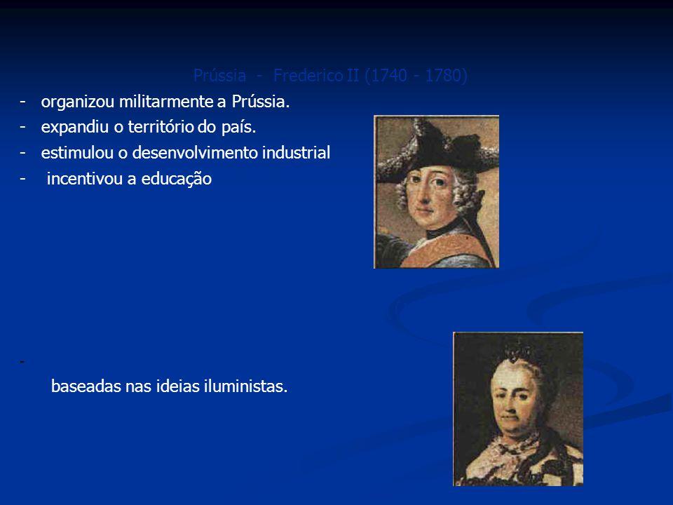 Prússia - Frederico II (1740 - 1780) - organizou militarmente a Prússia. - expandiu o território do país. - estimulou o desenvolvimento industrial - i