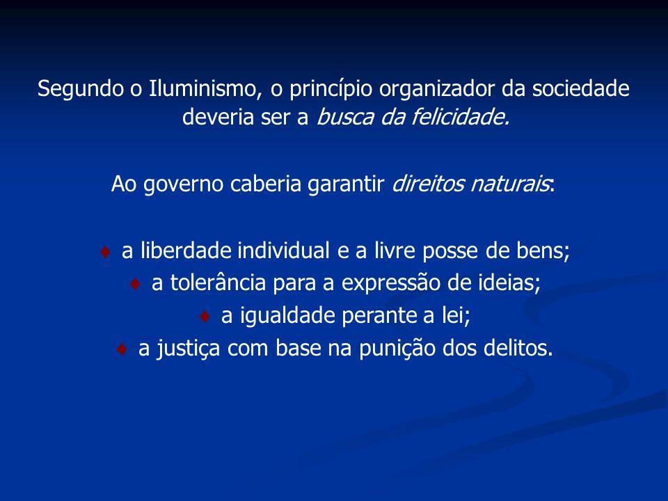 Segundo o Iluminismo, o princípio organizador da sociedade deveria ser a busca da felicidade. Ao governo caberia garantir direitos naturais: a liberda