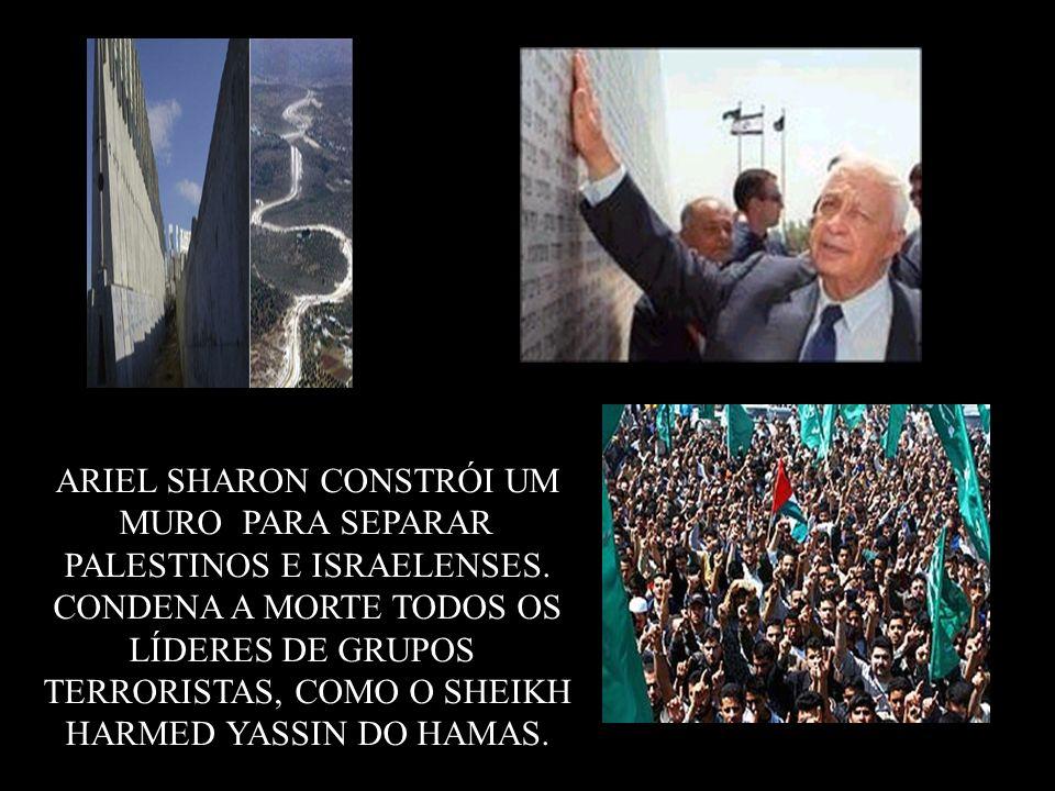 ARIEL SHARON CONSTRÓI UM MURO PARA SEPARAR PALESTINOS E ISRAELENSES. CONDENA A MORTE TODOS OS LÍDERES DE GRUPOS TERRORISTAS, COMO O SHEIKH HARMED YASS