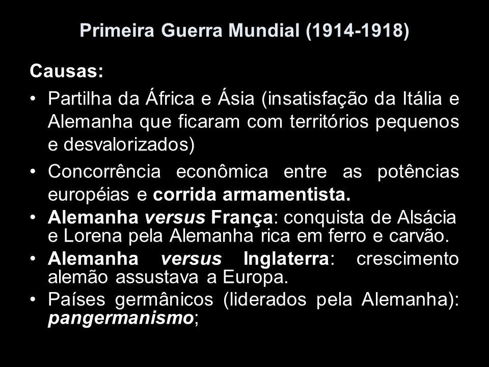 Primeira Guerra Mundial (1914-1918) Causas: Partilha da África e Ásia (insatisfação da Itália e Alemanha que ficaram com territórios pequenos e desval