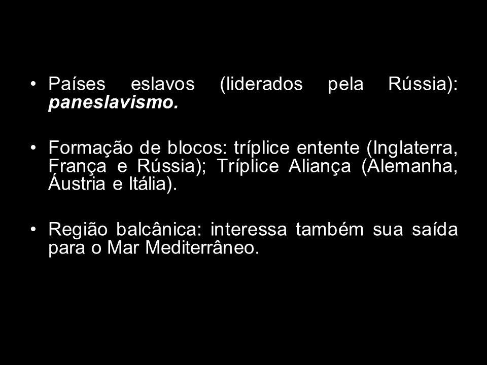 Países eslavos (liderados pela Rússia): paneslavismo. Formação de blocos: tríplice entente (Inglaterra, França e Rússia); Tríplice Aliança (Alemanha,