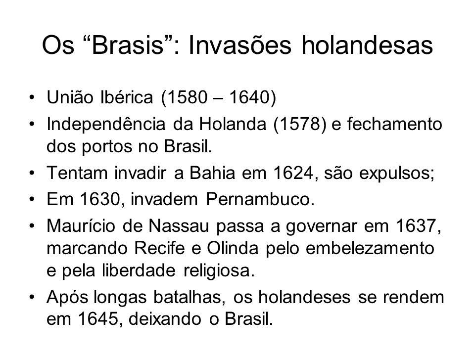 Os Brasis: Invasões holandesas União Ibérica (1580 – 1640) Independência da Holanda (1578) e fechamento dos portos no Brasil. Tentam invadir a Bahia e