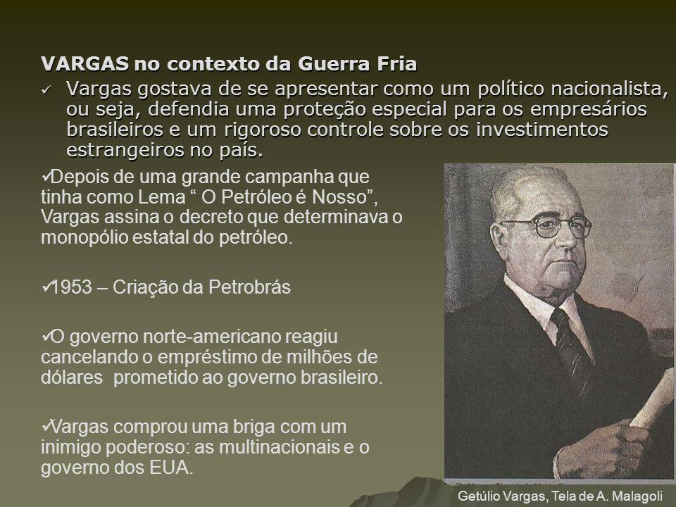 VARGAS no contexto da Guerra Fria Vargas gostava de se apresentar como um político nacionalista, ou seja, defendia uma proteção especial para os empre