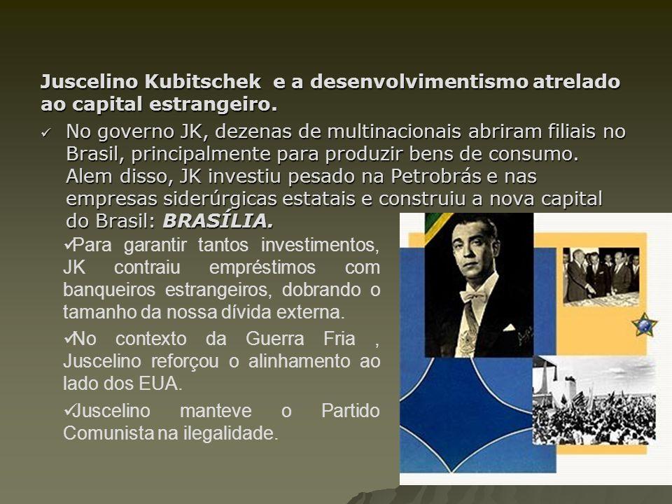 Juscelino Kubitschek e a desenvolvimentismo atrelado ao capital estrangeiro. No governo JK, dezenas de multinacionais abriram filiais no Brasil, princ