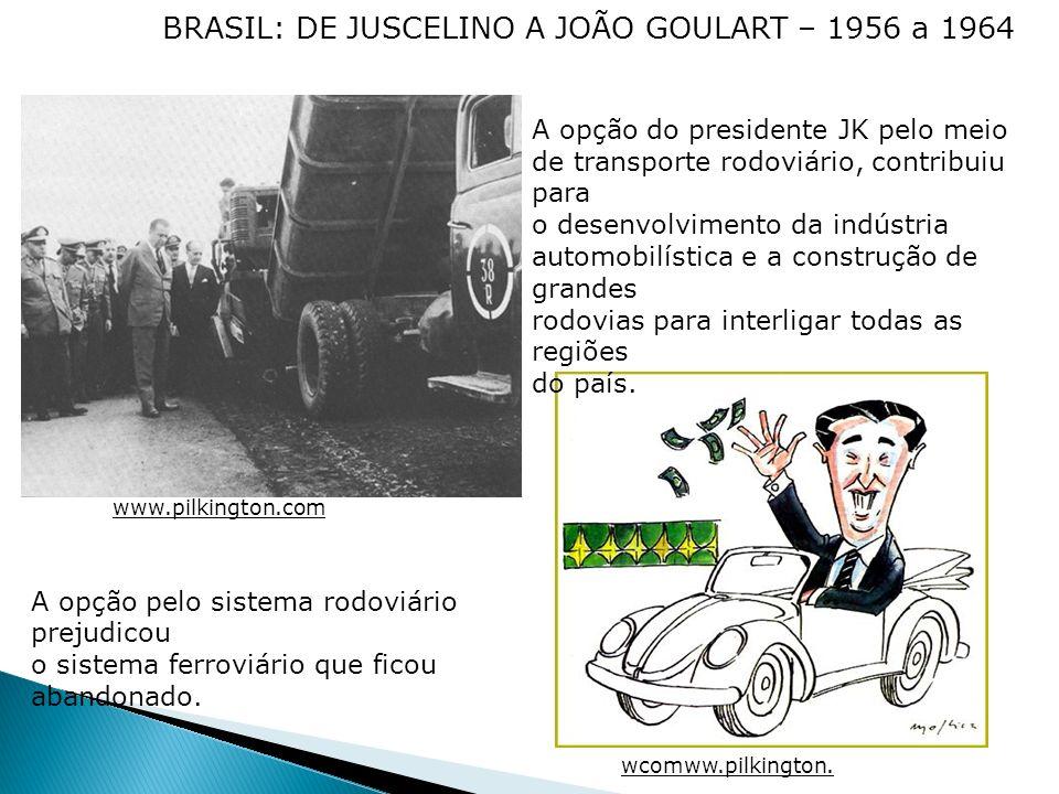 BRASIL: DE JUSCELINO A JOÃO GOULART – 1956 a 1964 A opção do presidente JK pelo meio de transporte rodoviário, contribuiu para o desenvolvimento da in