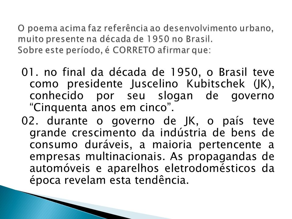 01. no final da década de 1950, o Brasil teve como presidente Juscelino Kubitschek (JK), conhecido por seu slogan de governo Cinquenta anos em cinco.