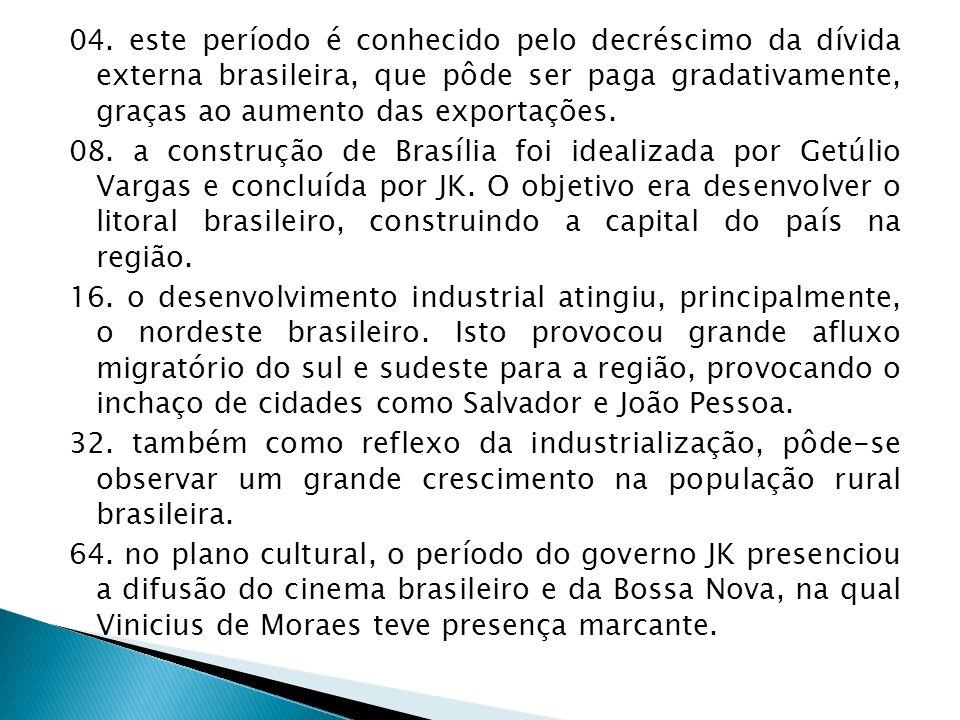 04. este período é conhecido pelo decréscimo da dívida externa brasileira, que pôde ser paga gradativamente, graças ao aumento das exportações. 08. a